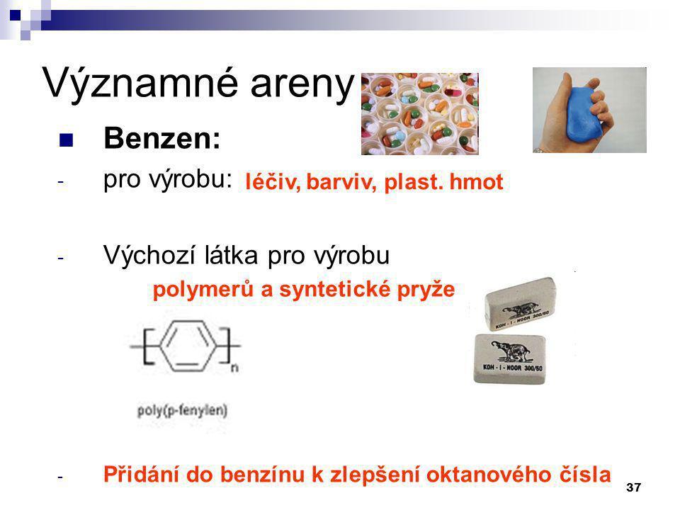 37 Významné areny Benzen: - pro výrobu: - Výchozí látka pro výrobu - Přidání do benzínu k zlepšení oktanového čísla polymerů a syntetické pryže léčiv,