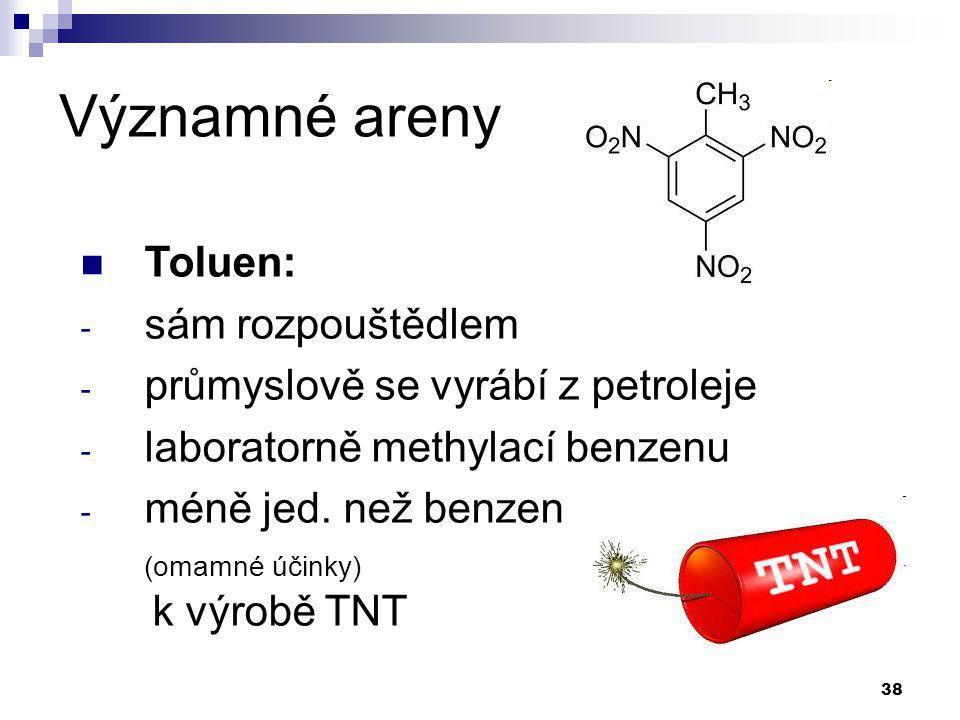 38 Významné areny Toluen: - sám rozpouštědlem - průmyslově se vyrábí z petroleje - laboratorně methylací benzenu - méně jed. než benzen (omamné účinky