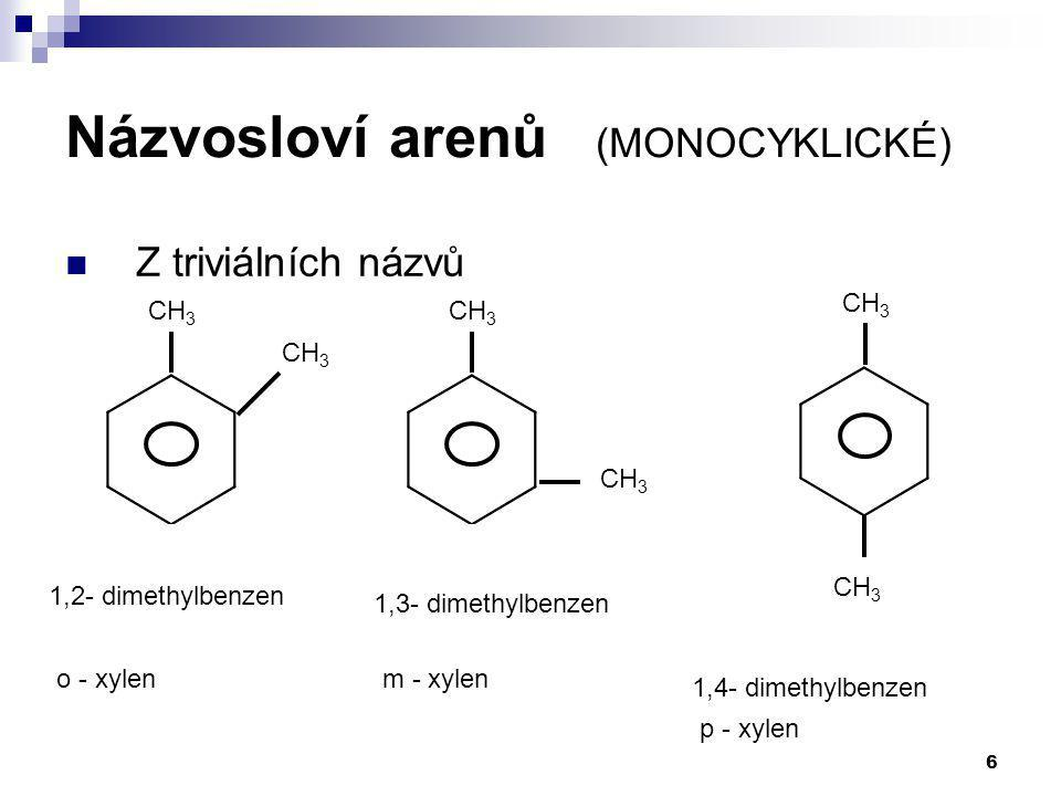 6 Z triviálních názvů 1,2- dimethylbenzen CH 3 1,3- dimethylbenzen CH 3 1,4- dimethylbenzen o - xylenm - xylen p - xylen Názvosloví arenů (MONOCYKLICK