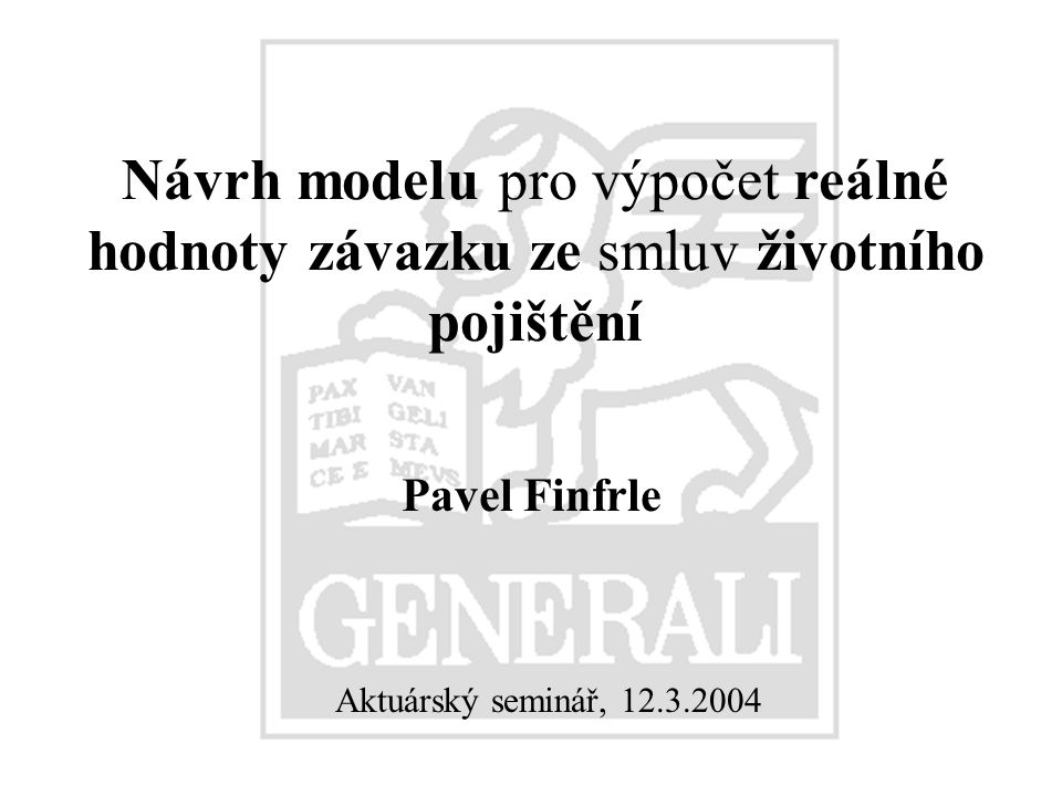 12.3.2004Pavel Finfrle62 Model pro výpočet reálné hodnoty Za rizikově neutrální pravděpodobnostní míry P Pravděpodobnost přežití po úpravě o rizikovou přirážku je Odpovídající riziková přirážka k očekávané intenzitě úmrtnosti je Riziková přirážka k úmrtnosti