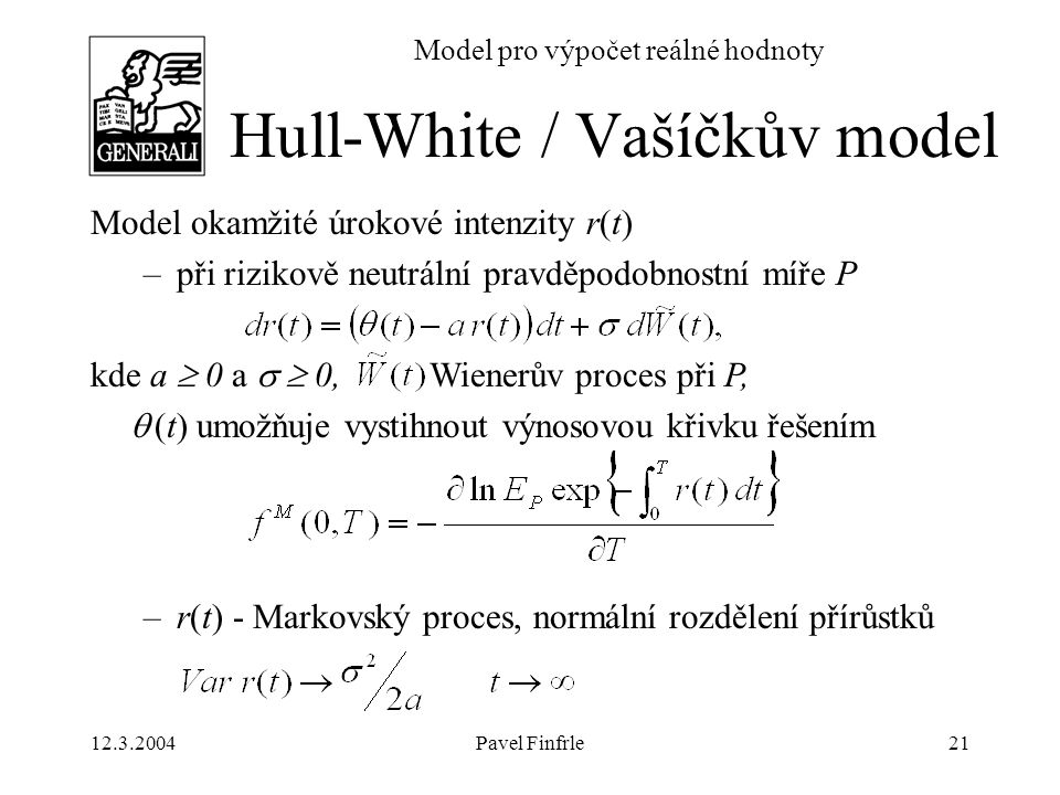 12.3.2004Pavel Finfrle21 Model pro výpočet reálné hodnoty Model okamžité úrokové intenzity r(t) –při rizikově neutrální pravděpodobnostní míře P kde a