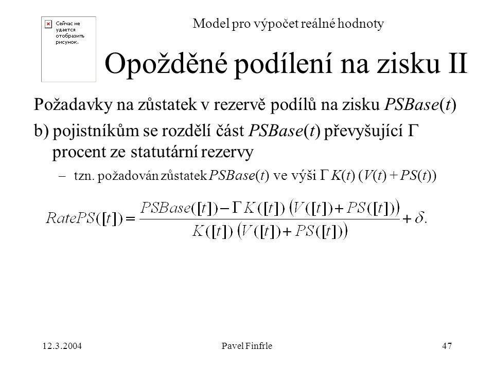 12.3.2004Pavel Finfrle47 Model pro výpočet reálné hodnoty Požadavky na zůstatek v rezervě podílů na zisku PSBase(t) b) pojistníkům se rozdělí část PSB