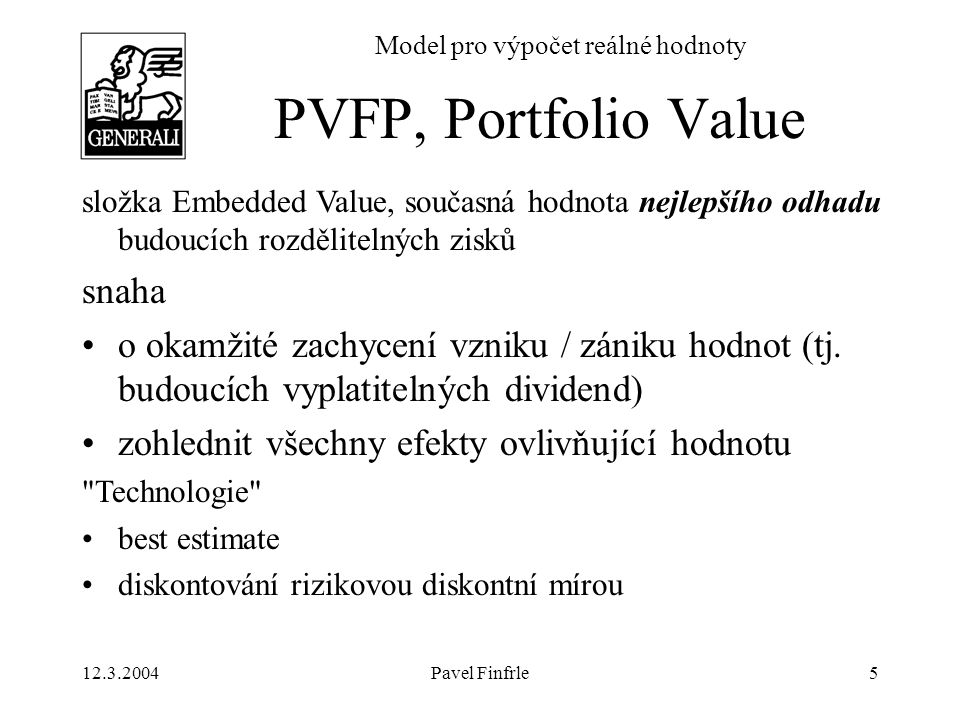 12.3.2004Pavel Finfrle6 Model pro výpočet reálné hodnoty Koncepční rámec IAS –cena transferu aktiva / závazku v nevynucené transakci plně informovaných a věci znalých stran DSOP –střední současná hodnota peněžních toků plynoucích ze smluv životního pojištění při zohlednění (tržních) rizikových přirážek (MVM) –pojištění = exotický derivát Reálná hodnota
