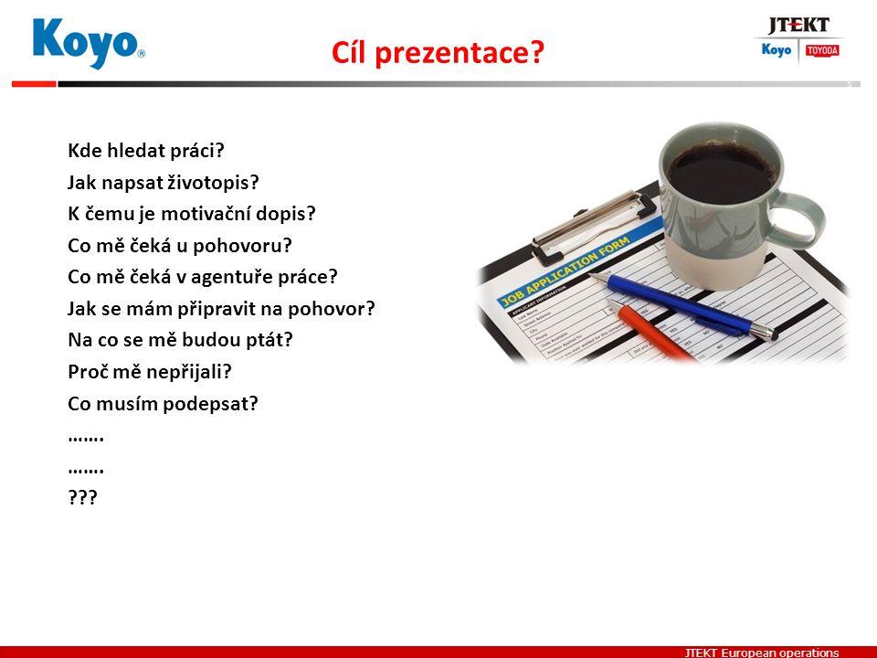 JTEKT European operations Cíl prezentace? Kde hledat práci? Jak napsat životopis? K čemu je motivační dopis? Co mě čeká u pohovoru? Co mě čeká v agent