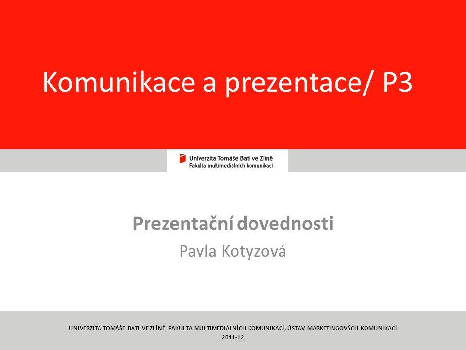1 Komunikace a prezentace/ P3 Prezentační dovednosti Pavla Kotyzová UNIVERZITA TOMÁŠE BATI VE ZLÍNĚ, FAKULTA MULTIMEDIÁLNÍCH KOMUNIKACÍ, ÚSTAV MARKETINGOVÝCH KOMUNIKACÍ 2011-12
