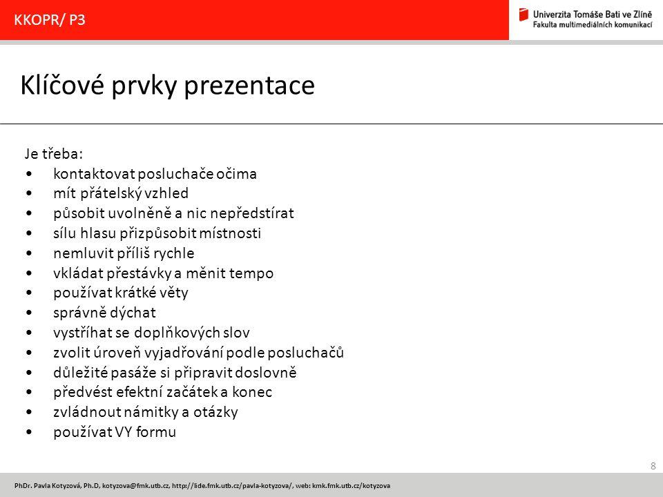 8 PhDr. Pavla Kotyzová, Ph.D, kotyzova@fmk.utb.cz, http://lide.fmk.utb.cz/pavla-kotyzova/, web: kmk.fmk.utb.cz/kotyzova Klíčové prvky prezentace KKOPR