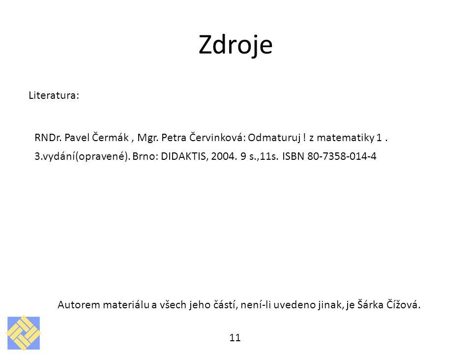 Zdroje Literatura: RNDr. Pavel Čermák, Mgr. Petra Červinková: Odmaturuj ! z matematiky 1. 3.vydání(opravené). Brno: DIDAKTIS, 2004. 9 s.,11s. ISBN 80-