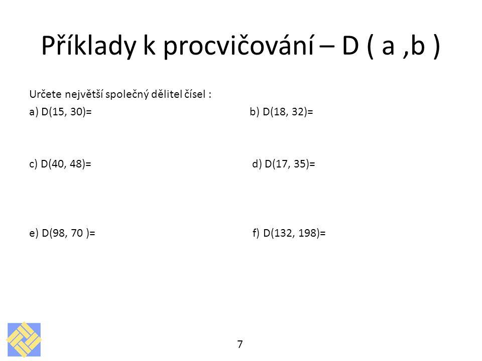 Příklady k procvičování – D ( a,b ) Určete největší společný dělitel čísel : a) D(15, 30)= b) D(18, 32)= c) D(40, 48)= d) D(17, 35)= e) D(98, 70 )= f)
