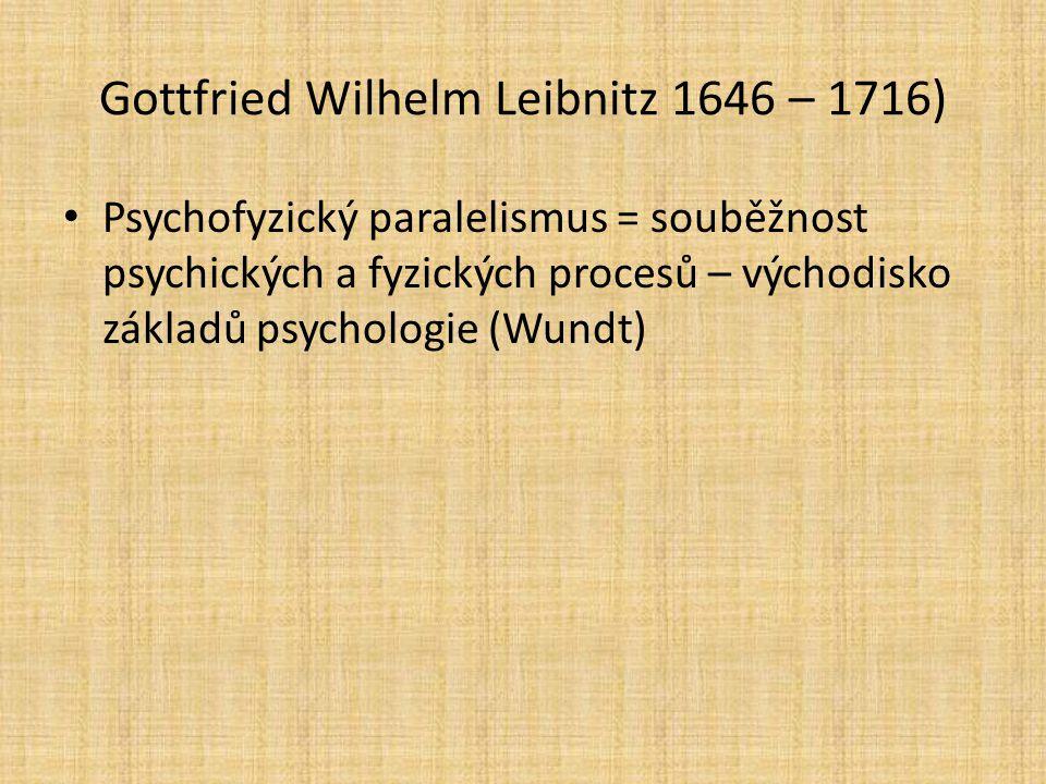 Gottfried Wilhelm Leibnitz 1646 – 1716) Psychofyzický paralelismus = souběžnost psychických a fyzických procesů – východisko základů psychologie (Wund