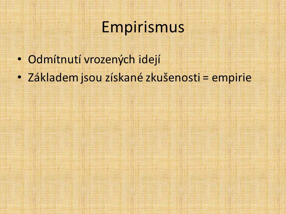 Empirismus Odmítnutí vrozených idejí Základem jsou získané zkušenosti = empirie