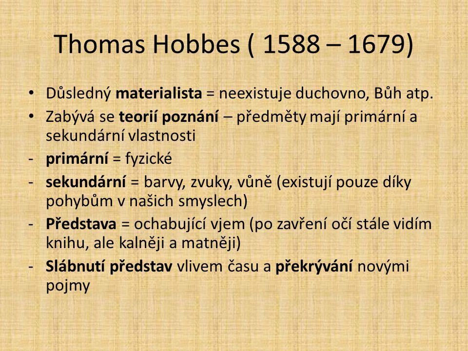 Thomas Hobbes ( 1588 – 1679) Důsledný materialista = neexistuje duchovno, Bůh atp. Zabývá se teorií poznání – předměty mají primární a sekundární vlas