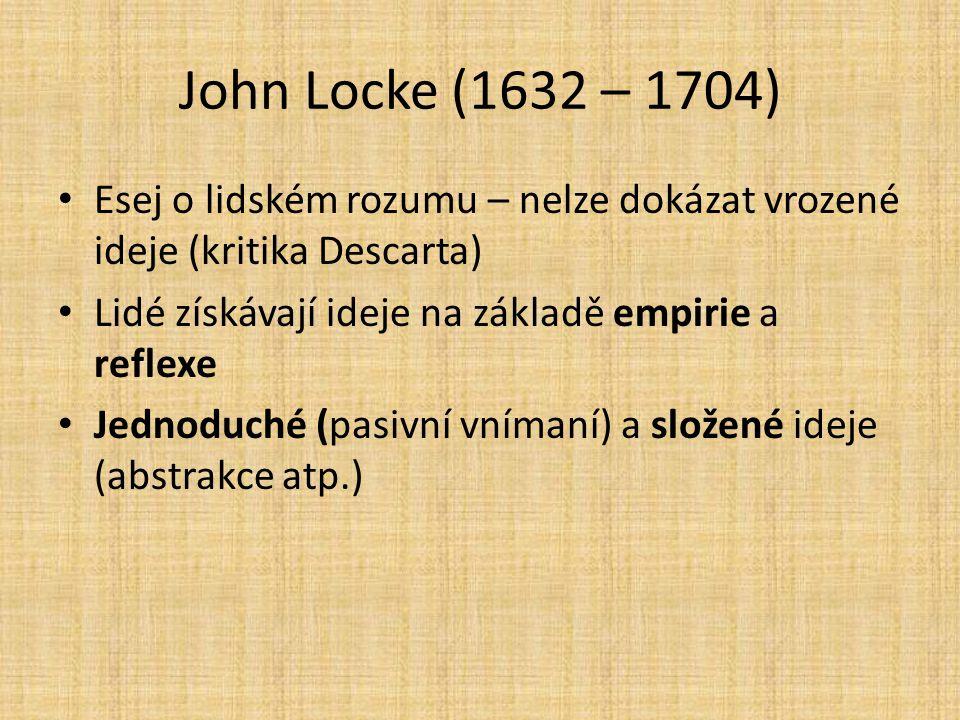 John Locke (1632 – 1704) Esej o lidském rozumu – nelze dokázat vrozené ideje (kritika Descarta) Lidé získávají ideje na základě empirie a reflexe Jedn
