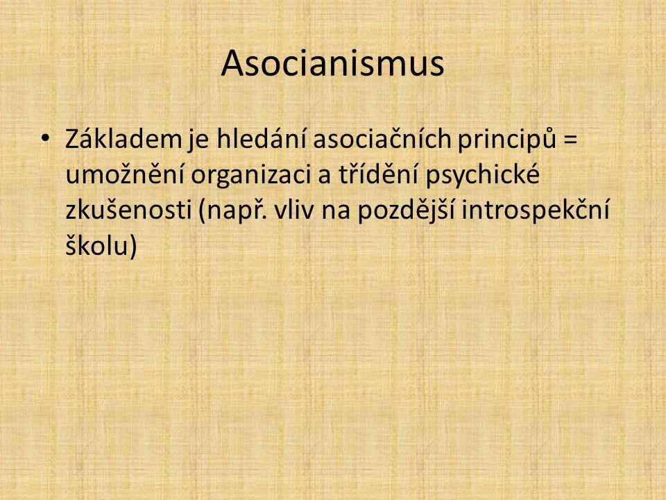 Asocianismus Základem je hledání asociačních principů = umožnění organizaci a třídění psychické zkušenosti (např. vliv na pozdější introspekční školu)