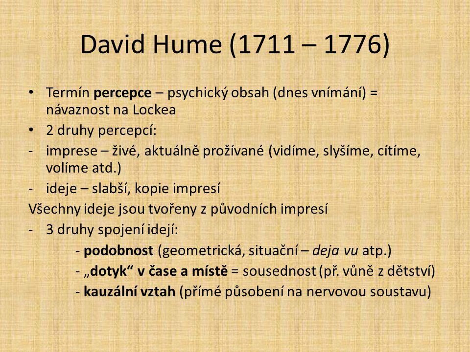 David Hume (1711 – 1776) Termín percepce – psychický obsah (dnes vnímání) = návaznost na Lockea 2 druhy percepcí: -imprese – živé, aktuálně prožívané