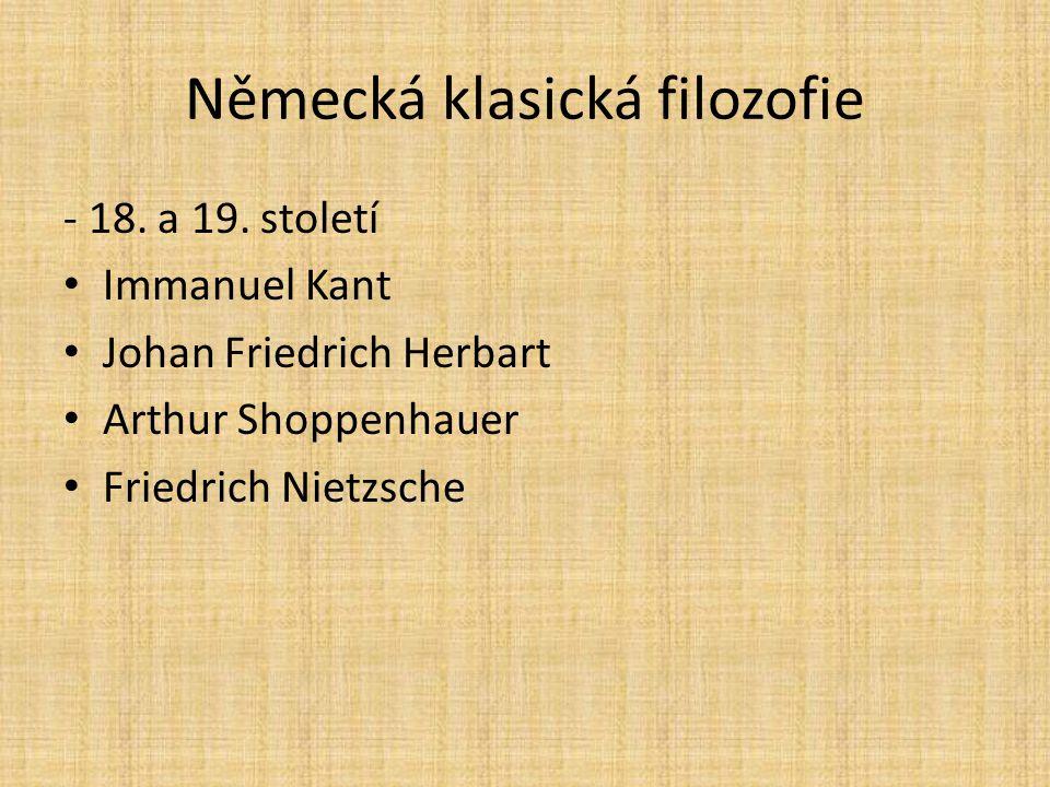 Německá klasická filozofie - 18. a 19. století Immanuel Kant Johan Friedrich Herbart Arthur Shoppenhauer Friedrich Nietzsche