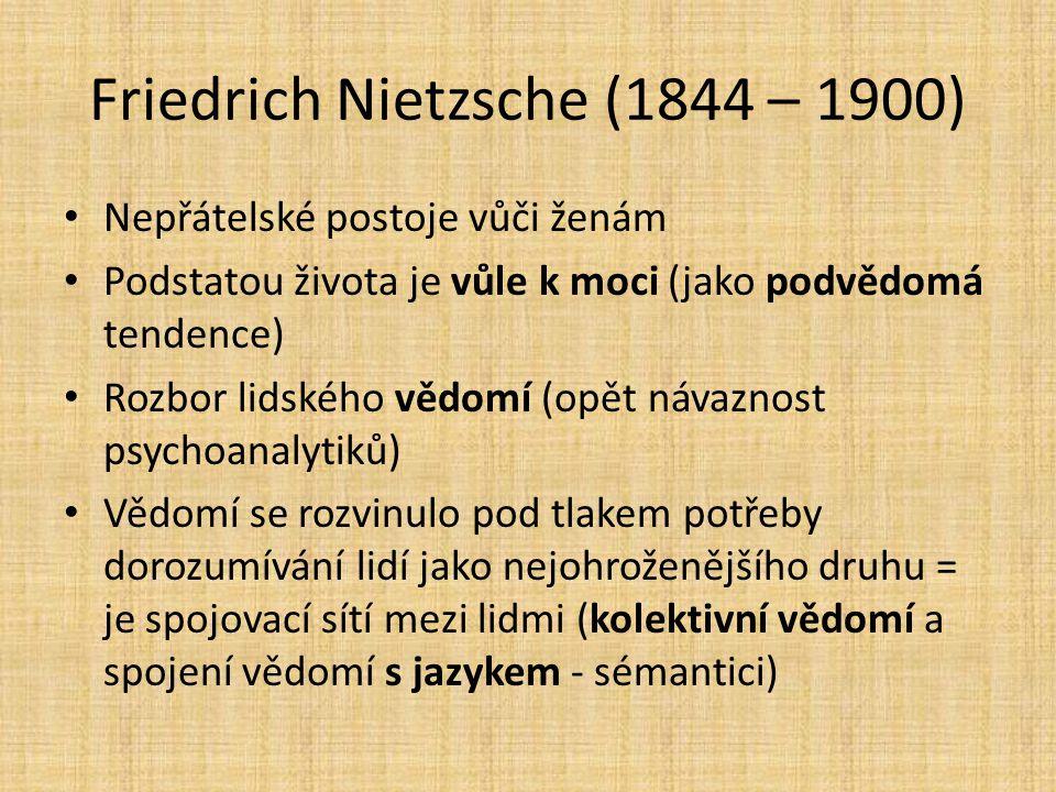 Friedrich Nietzsche (1844 – 1900) Nepřátelské postoje vůči ženám Podstatou života je vůle k moci (jako podvědomá tendence) Rozbor lidského vědomí (opě