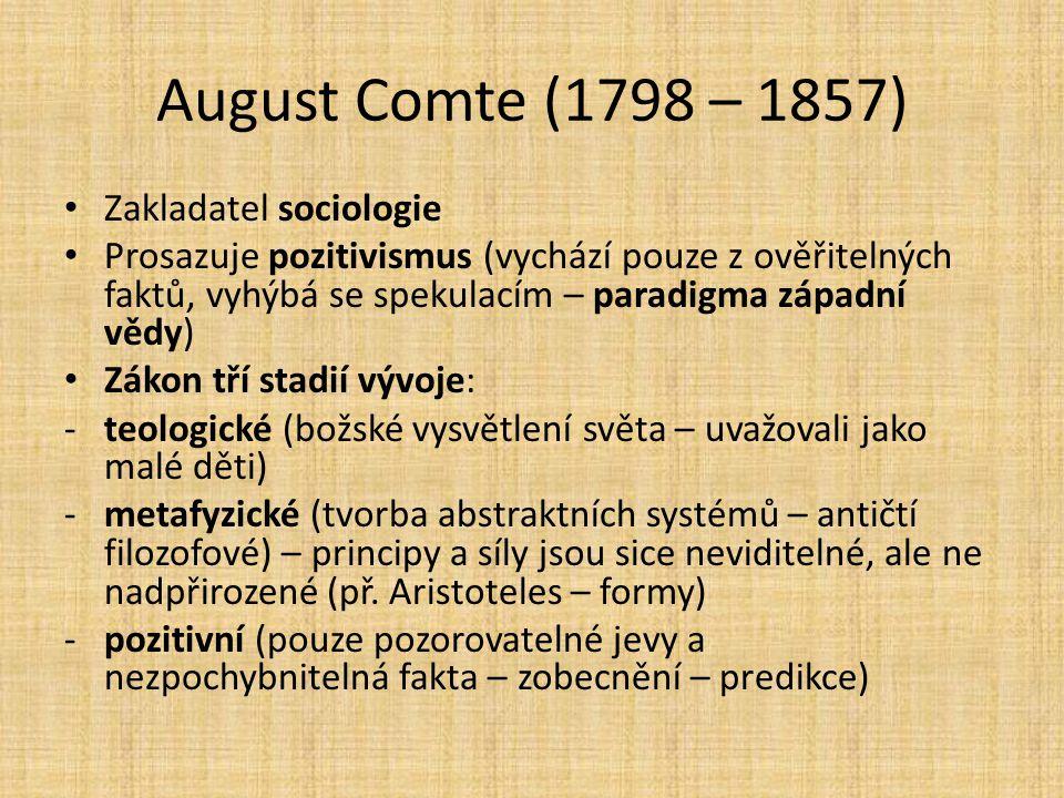 August Comte (1798 – 1857) Zakladatel sociologie Prosazuje pozitivismus (vychází pouze z ověřitelných faktů, vyhýbá se spekulacím – paradigma západní