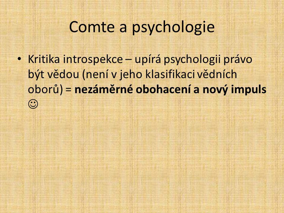 Comte a psychologie Kritika introspekce – upírá psychologii právo být vědou (není v jeho klasifikaci vědních oborů) = nezáměrné obohacení a nový impul