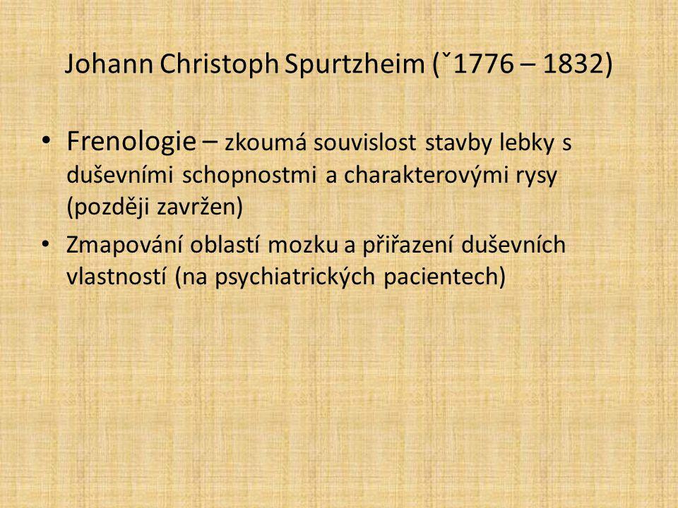 Johann Christoph Spurtzheim (ˇ1776 – 1832) Frenologie – zkoumá souvislost stavby lebky s duševními schopnostmi a charakterovými rysy (později zavržen)