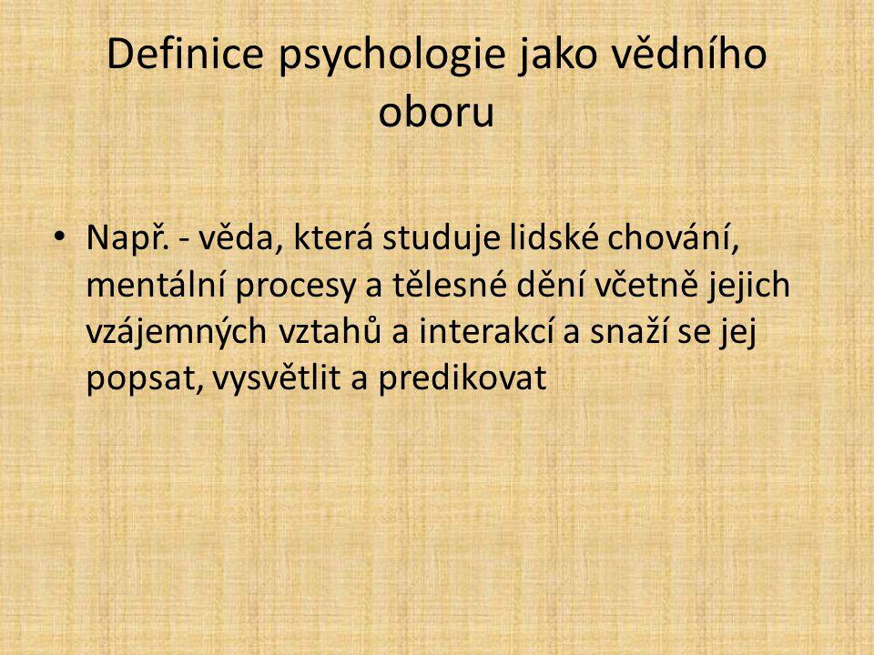 Definice psychologie jako vědního oboru Např. - věda, která studuje lidské chování, mentální procesy a tělesné dění včetně jejich vzájemných vztahů a