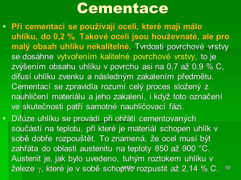 Cementace  Při cementaci se používají oceli, které mají málo uhlíku, do 0,2 %. Takové oceli jsou houževnaté, ale pro malý obsah uhlíku nekalitelné. T