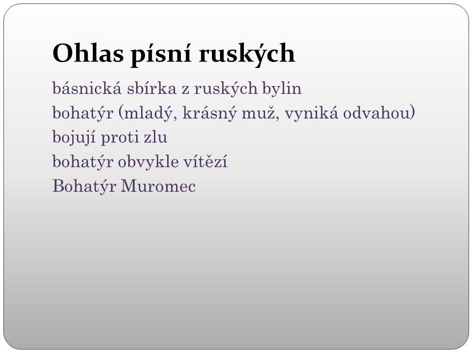 Ohlas písní ruských básnická sbírka z ruských bylin bohatýr (mladý, krásný muž, vyniká odvahou) bojují proti zlu bohatýr obvykle vítězí Bohatýr Muromec