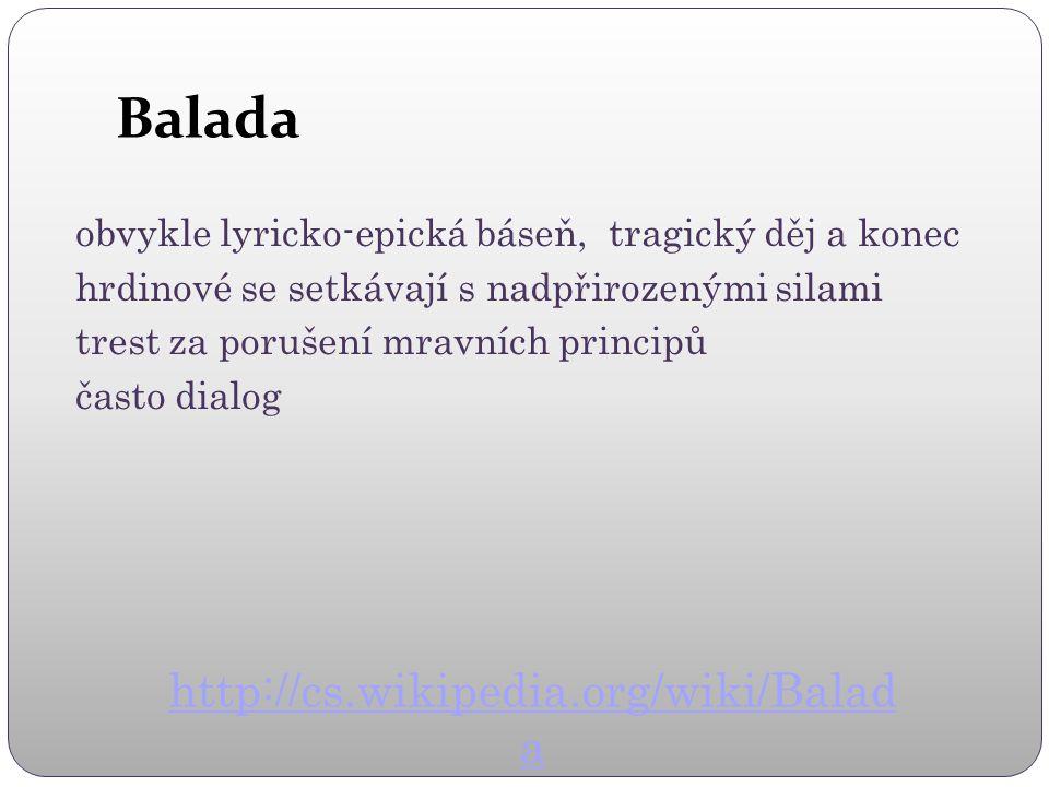Balada obvykle lyricko-epická báseň, tragický děj a konec hrdinové se setkávají s nadpřirozenými silami trest za porušení mravních principů často dialog http://cs.wikipedia.org/wiki/Balad a