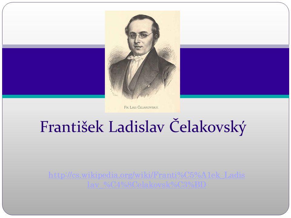 http://cs.wikipedia.org/wiki/Franti%C5%A1ek_Ladis lav_%C4%8Celakovsk%C3%BD František Ladislav Čelakovský