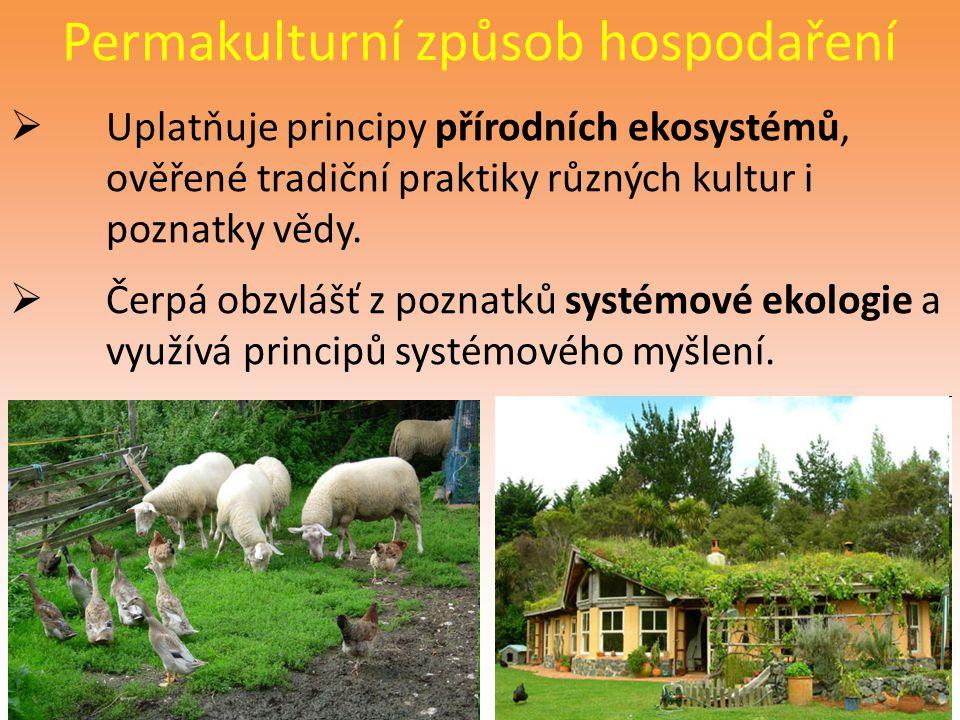 Permakulturní způsob hospodaření  Uplatňuje principy přírodních ekosystémů, ověřené tradiční praktiky různých kultur i poznatky vědy.  Čerpá obzvláš