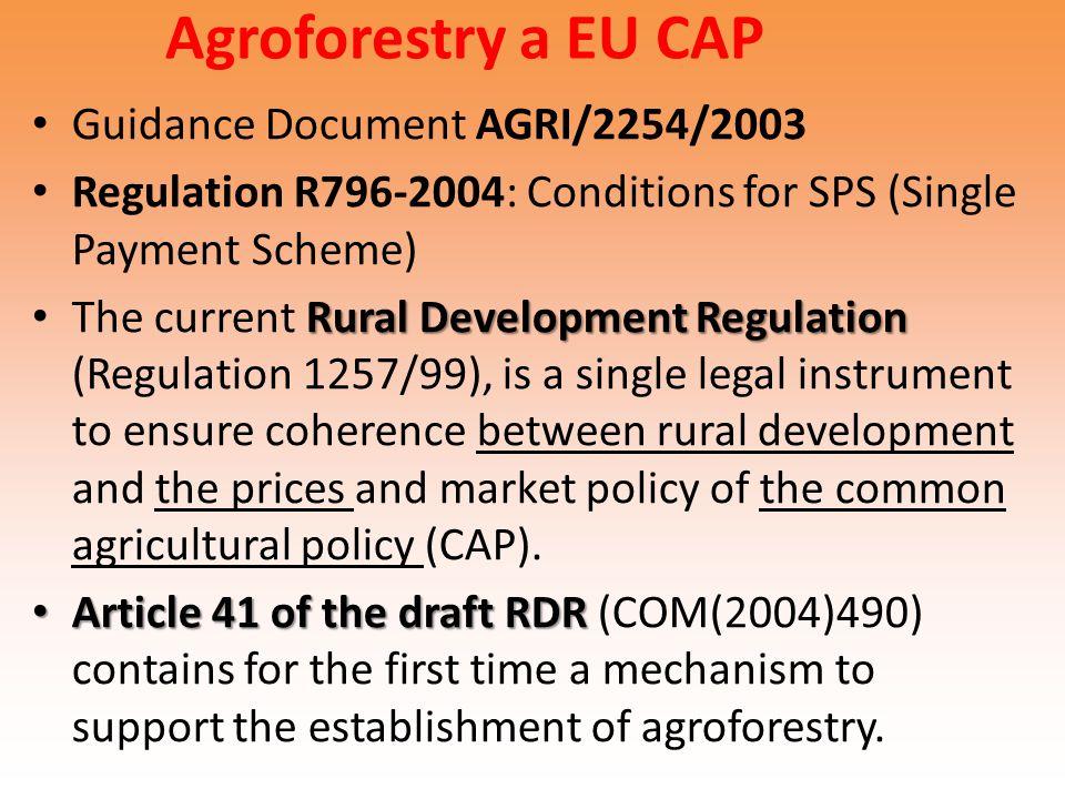 Agroforestry a EU CAP Guidance Document AGRI/2254/2003 Regulation R796-2004: Conditions for SPS (Single Payment Scheme) Rural Development Regulation T