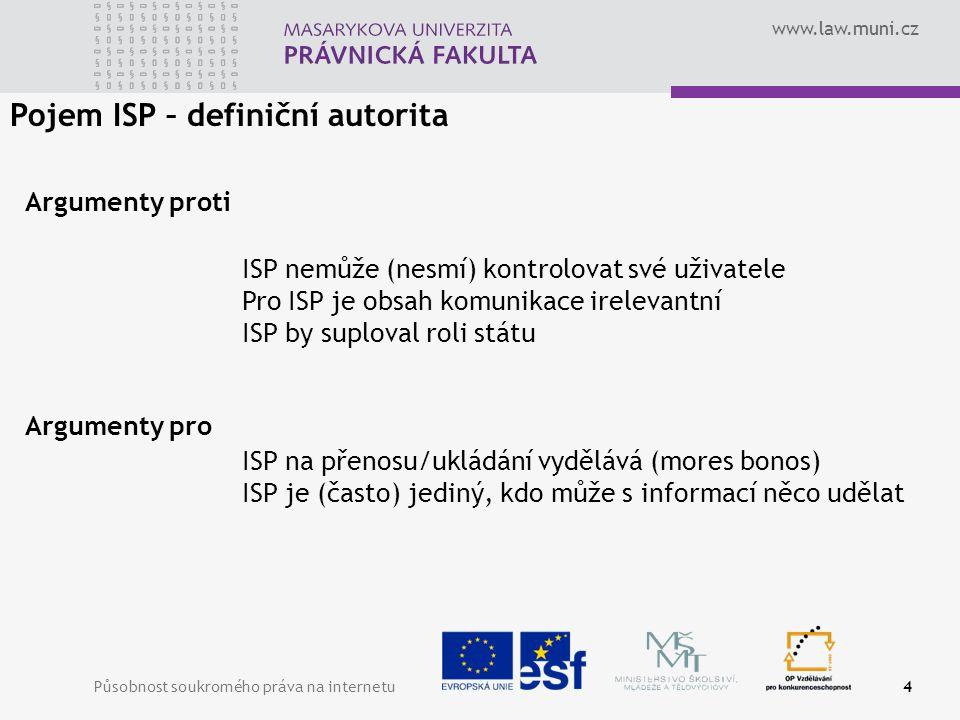 www.law.muni.cz Působnost soukromého práva na internetu4 Pojem ISP – definiční autorita Argumenty proti Argumenty pro ISP nemůže (nesmí) kontrolovat své uživatele Pro ISP je obsah komunikace irelevantní ISP by suploval roli státu ISP na přenosu/ukládání vydělává (mores bonos) ISP je (často) jediný, kdo může s informací něco udělat