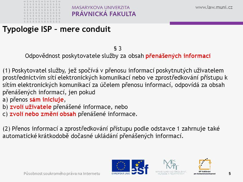 www.law.muni.cz Působnost soukromého práva na internetu5 Typologie ISP – mere conduit § 3 Odpovědnost poskytovatele služby za obsah přenášených informací (1) Poskytovatel služby, jež spočívá v přenosu informací poskytnutých uživatelem prostřednictvím sítí elektronických komunikací nebo ve zprostředkování přístupu k sítím elektronických komunikací za účelem přenosu informací, odpovídá za obsah přenášených informací, jen pokud a) přenos sám iniciuje, b) zvolí uživatele přenášené informace, nebo c) zvolí nebo změní obsah přenášené informace.