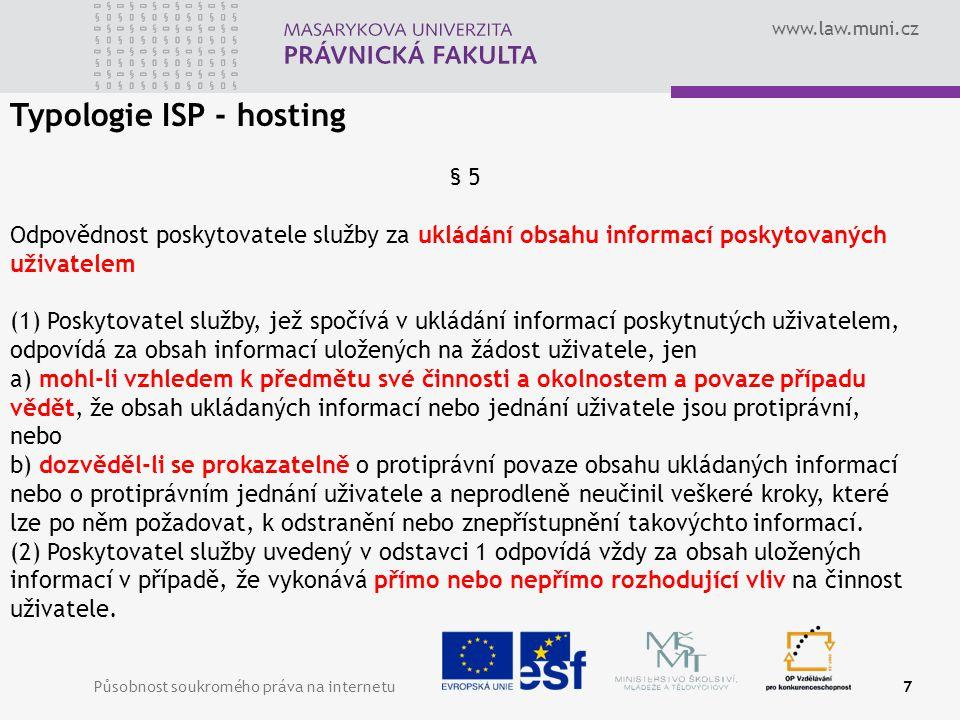 www.law.muni.cz Působnost soukromého práva na internetu7 Typologie ISP - hosting § 5 Odpovědnost poskytovatele služby za ukládání obsahu informací poskytovaných uživatelem (1) Poskytovatel služby, jež spočívá v ukládání informací poskytnutých uživatelem, odpovídá za obsah informací uložených na žádost uživatele, jen a) mohl-li vzhledem k předmětu své činnosti a okolnostem a povaze případu vědět, že obsah ukládaných informací nebo jednání uživatele jsou protiprávní, nebo b) dozvěděl-li se prokazatelně o protiprávní povaze obsahu ukládaných informací nebo o protiprávním jednání uživatele a neprodleně neučinil veškeré kroky, které lze po něm požadovat, k odstranění nebo znepřístupnění takovýchto informací.