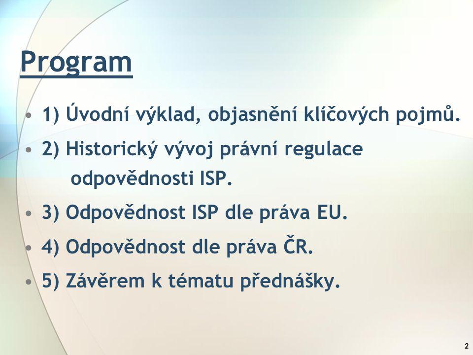 Program 1) Úvodní výklad, objasnění klíčových pojmů. 2) Historický vývoj právní regulace odpovědnosti ISP. 3) Odpovědnost ISP dle práva EU. 4) Odpověd