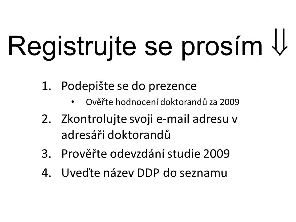 Registrujte se prosím  1.Podepište se do prezence Ověřte hodnocení doktorandů za 2009 2.Zkontrolujte svoji e-mail adresu v adresáři doktorandů 3.Prověřte odevzdání studie 2009 4.Uveďte název DDP do seznamu