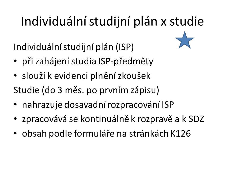 Individuální studijní plán x studie Individuální studijní plán (ISP) při zahájení studia ISP-předměty slouží k evidenci plnění zkoušek Studie (do 3 mě