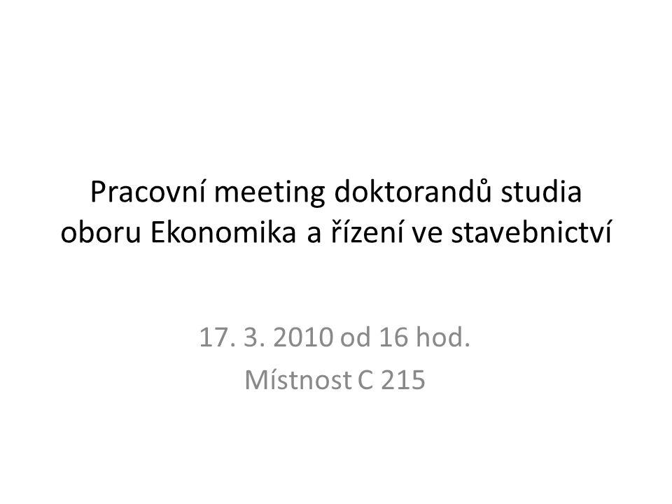 Pracovní meeting doktorandů studia oboru Ekonomika a řízení ve stavebnictví 17. 3. 2010 od 16 hod. Místnost C 215