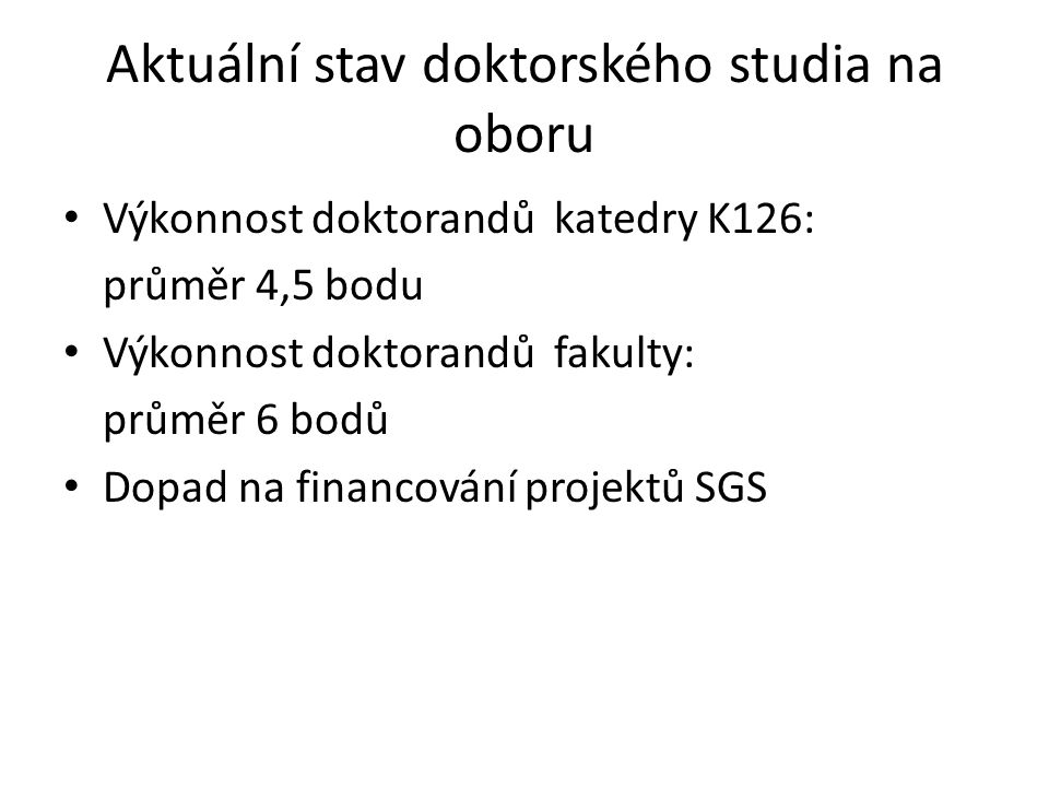 Aktuální stav doktorského studia na oboru Výkonnost doktorandů katedry K126: průměr 4,5 bodu Výkonnost doktorandů fakulty: průměr 6 bodů Dopad na financování projektů SGS