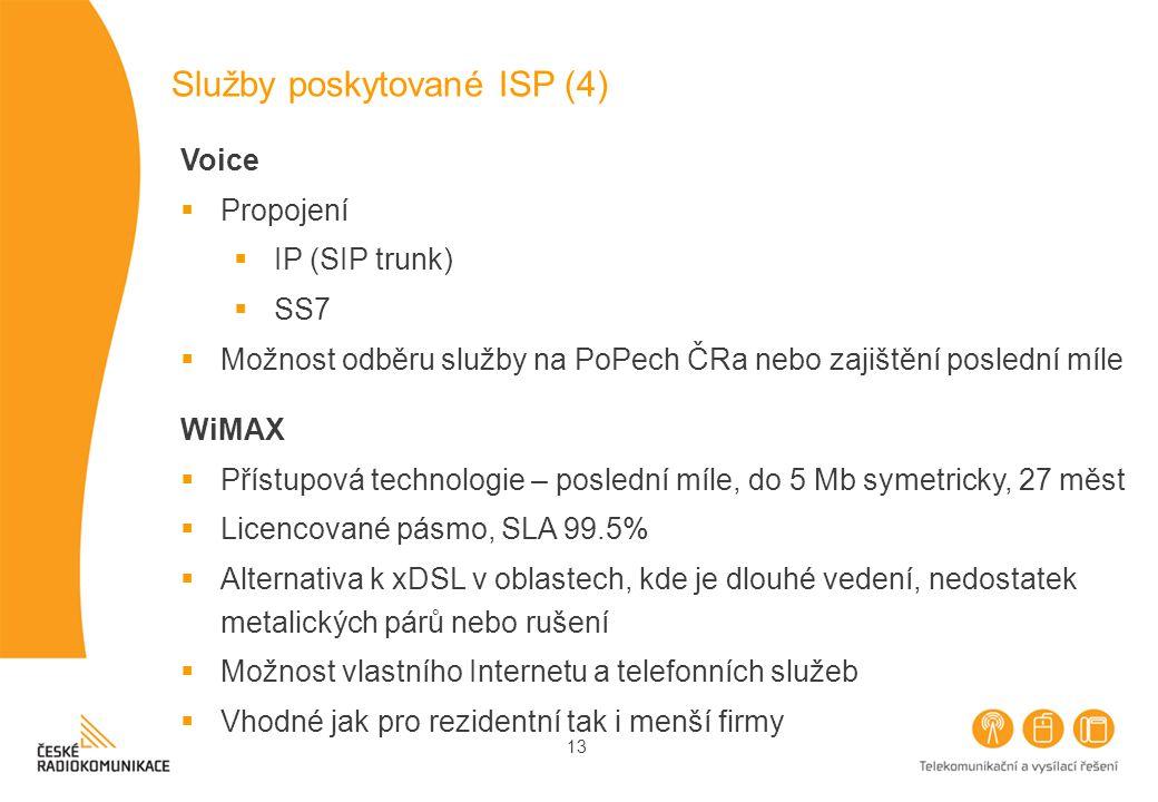 13 Služby poskytované ISP (4) Voice  Propojení  IP (SIP trunk)  SS7  Možnost odběru služby na PoPech ČRa nebo zajištění poslední míle WiMAX  Přístupová technologie – poslední míle, do 5 Mb symetricky, 27 měst  Licencované pásmo, SLA 99.5%  Alternativa k xDSL v oblastech, kde je dlouhé vedení, nedostatek metalických párů nebo rušení  Možnost vlastního Internetu a telefonních služeb  Vhodné jak pro rezidentní tak i menší firmy