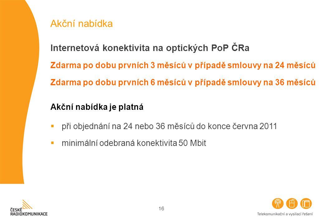 16 Akční nabídka Internetová konektivita na optických PoP ČRa Zdarma po dobu prvních 3 měsíců v případě smlouvy na 24 měsíců Zdarma po dobu prvních 6 měsíců v případě smlouvy na 36 měsíců Akční nabídka je platná  při objednání na 24 nebo 36 měsíců do konce června 2011  minimální odebraná konektivita 50 Mbit