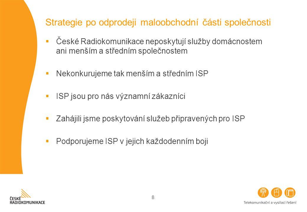 8 Strategie po odprodeji maloobchodní části společnosti  České Radiokomunikace neposkytují služby domácnostem ani menším a středním společnostem  Nekonkurujeme tak menším a středním ISP  ISP jsou pro nás významní zákazníci  Zahájili jsme poskytování služeb připravených pro ISP  Podporujeme ISP v jejich každodenním boji