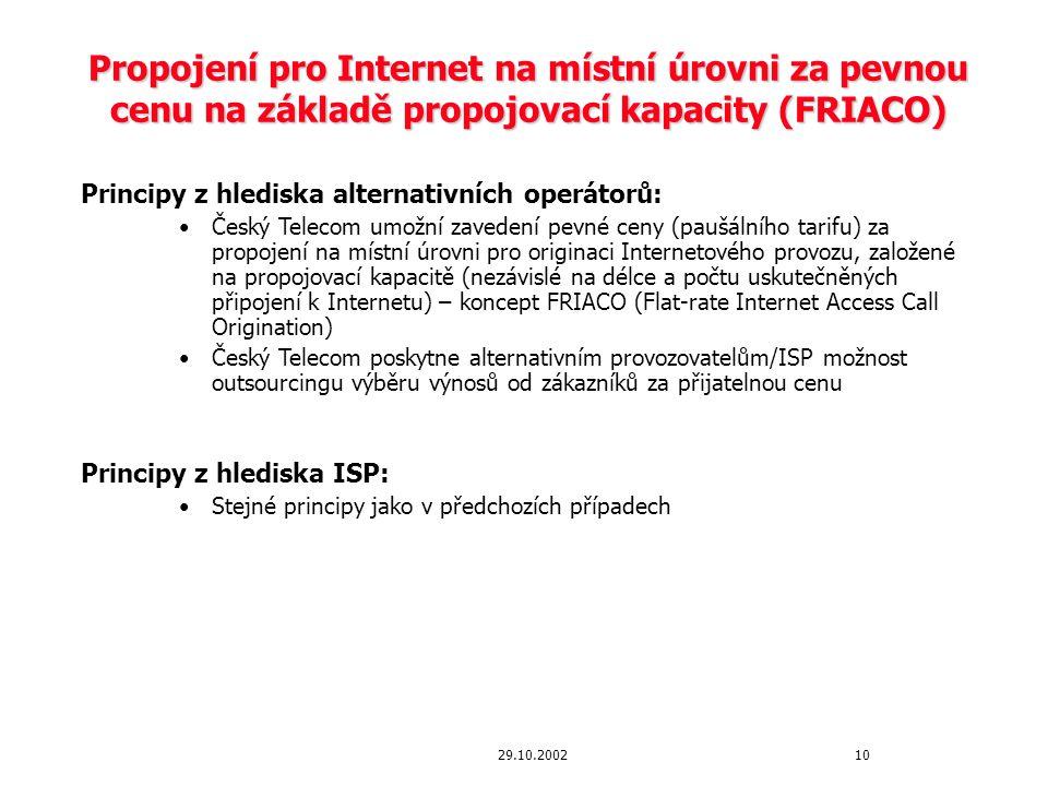 1029.10.2002 Propojení pro Internet na místní úrovni za pevnou cenu na základě propojovací kapacity (FRIACO) Principy z hlediska alternativních operátorů: Český Telecom umožní zavedení pevné ceny (paušálního tarifu) za propojení na místní úrovni pro originaci Internetového provozu, založené na propojovací kapacitě (nezávislé na délce a počtu uskutečněných připojení k Internetu) – koncept FRIACO (Flat-rate Internet Access Call Origination) Český Telecom poskytne alternativním provozovatelům/ISP možnost outsourcingu výběru výnosů od zákazníků za přijatelnou cenu Principy z hlediska ISP: Stejné principy jako v předchozích případech