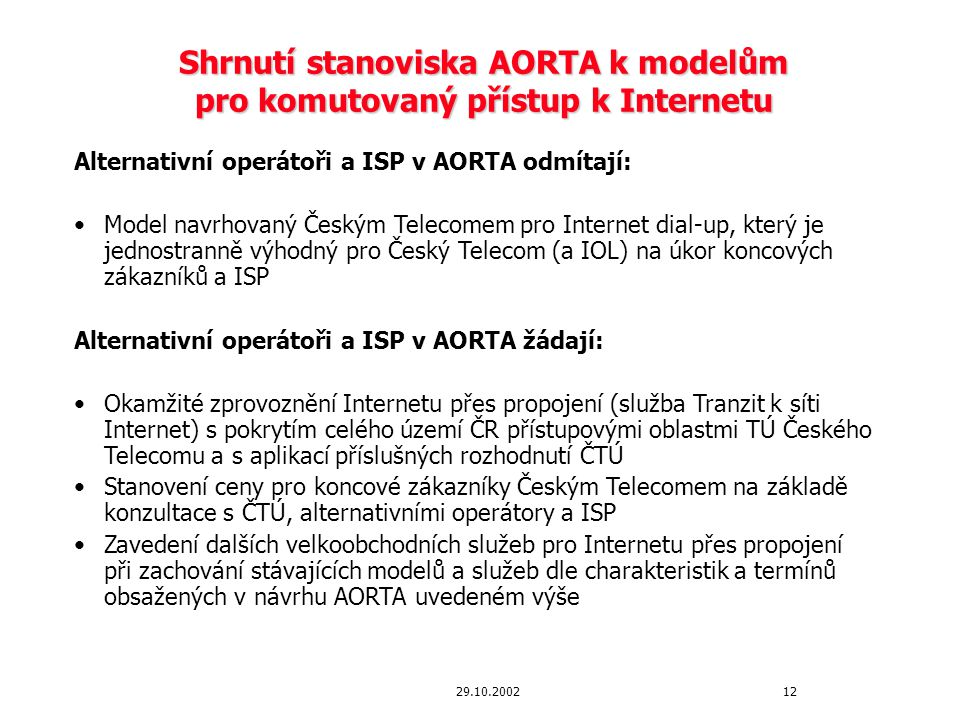 1229.10.2002 Shrnutí stanoviska AORTA k modelům pro komutovaný přístup k Internetu Alternativní operátoři a ISP v AORTA odmítají: Model navrhovaný Českým Telecomem pro Internet dial-up, který je jednostranně výhodný pro Český Telecom (a IOL) na úkor koncových zákazníků a ISP Alternativní operátoři a ISP v AORTA žádají: Okamžité zprovoznění Internetu přes propojení (služba Tranzit k síti Internet) s pokrytím celého území ČR přístupovými oblastmi TÚ Českého Telecomu a s aplikací příslušných rozhodnutí ČTÚ Stanovení ceny pro koncové zákazníky Českým Telecomem na základě konzultace s ČTÚ, alternativními operátory a ISP Zavedení dalších velkoobchodních služeb pro Internetu přes propojení při zachování stávajících modelů a služeb dle charakteristik a termínů obsažených v návrhu AORTA uvedeném výše