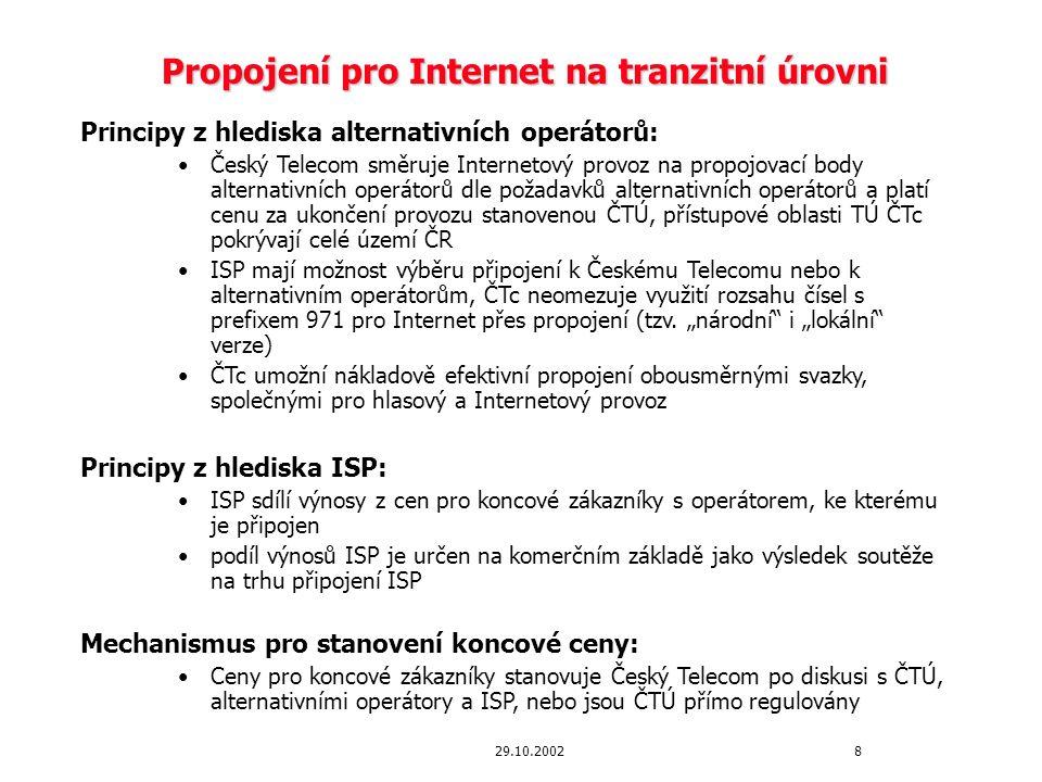 """929.10.2002 Propojení pro Internet na místní úrovni Principy z hlediska alternativních operátorů: Český Telecom směruje Internetový provoz na propojovací body alternativních operátorů, dle požadavků alternativních operátorů, na místní nebo na tranzitní úrovni a platí cenu za ukončení provozu stanovenou ČTÚ pro Internet (přičemž cena za ukončení Internetového provozu je vyšší v případě propojovacího bodu na místní úrovni) Propojení na místní úrovni bude možné na vybraných Hostech, které svými přístupovými oblastmi pokrývají celé území ČR ČTc umožní propojení na Internet na místní úrovni nejpozději během Q1 2003 na DSS1 (PRI) do zavedení možnosti propojení na SS7 (nejpozději Q2 2003) Principy z hlediska ISP: Stejné principy jako v předchozím případě """"Model originace : Vedle stávajícího """"modelu terminace Internetového provozu (a služeb výběru provozovatele), bude během Q1 2003 umožněn i """"model originace Internetového provozu , který umožní alternativním provozovatelům (AO) a ISP definování vlastních cen za Internet dial-up, přičemž koncový uživatel platí cenu stanovenou pouze AO nebo ISP (stejný princip jako u služeb výběru provozovatele) Alternativní provozovatelé/ISP platí Českému Telecomu za """"originaci Internetového provozu místní cenu za propojení/připojení (nenavýšenou o CS příplatek v případě propojení na PRI) Český Telecom poskytne alternativním provozovatelům/ISP možnost outsourcingu výběru výnosů od zákazníků za přijatelnou cenu"""