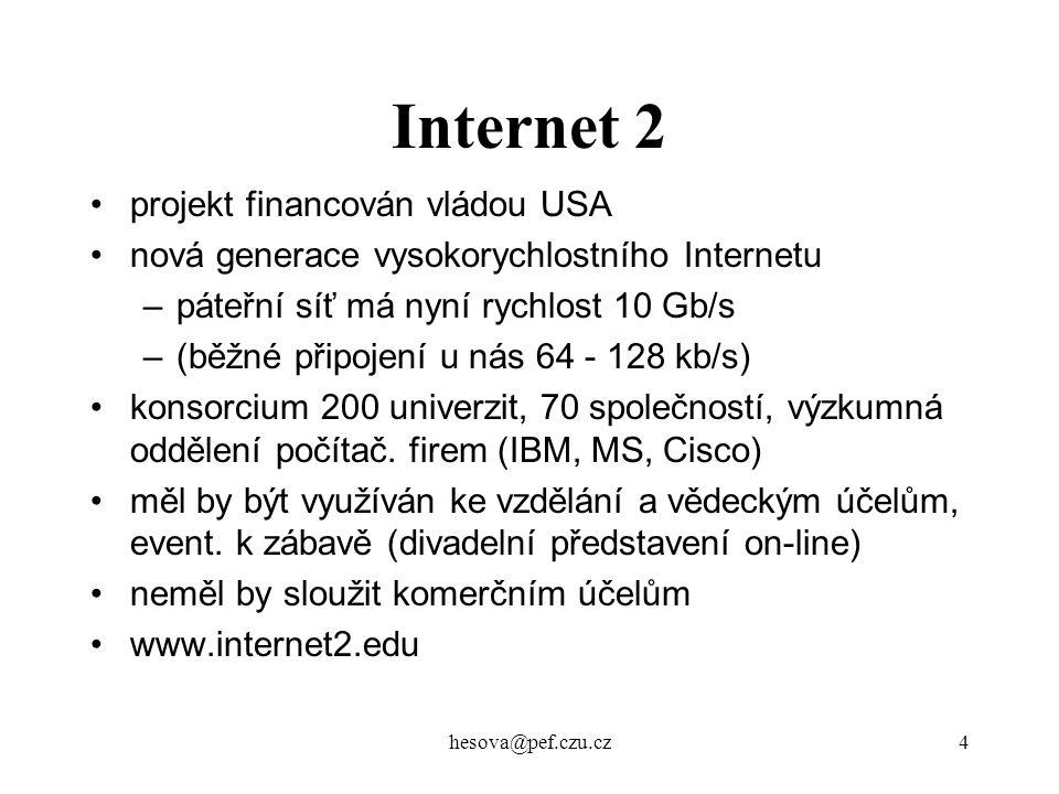 hesova@pef.czu.cz4 Internet 2 projekt financován vládou USA nová generace vysokorychlostního Internetu –páteřní síť má nyní rychlost 10 Gb/s –(běžné p