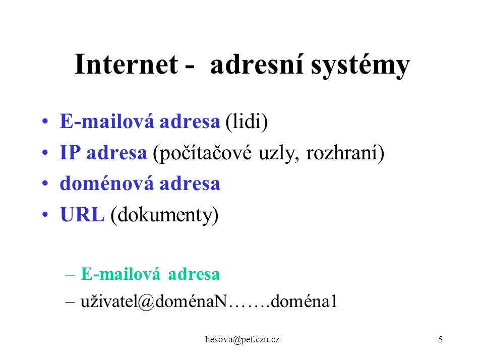 hesova@pef.czu.cz5 E-mailová adresa (lidi) IP adresa (počítačové uzly, rozhraní) doménová adresa URL (dokumenty) –E-mailová adresa –uživatel@doménaN……