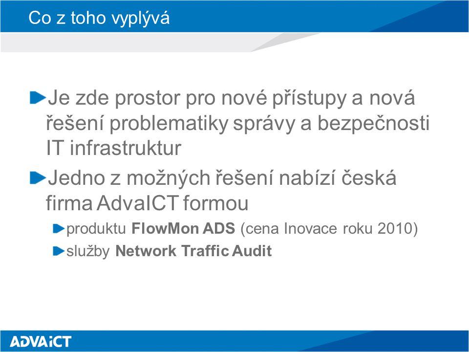 Co z toho vyplývá Je zde prostor pro nové přístupy a nová řešení problematiky správy a bezpečnosti IT infrastruktur Jedno z možných řešení nabízí česká firma AdvaICT formou produktu FlowMon ADS (cena Inovace roku 2010) služby Network Traffic Audit