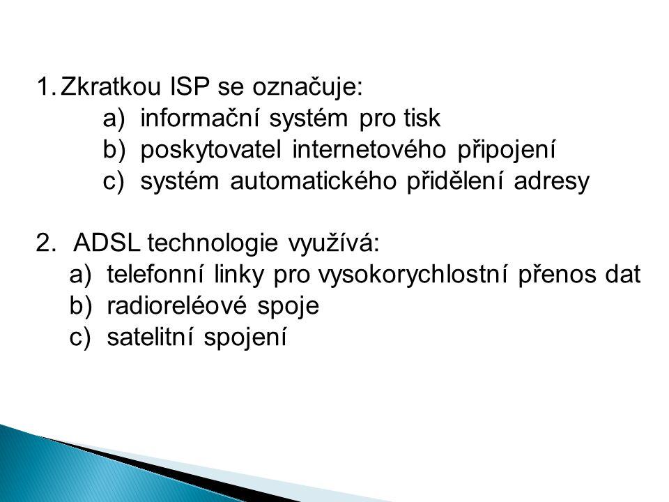 1.Zkratkou ISP se označuje: a)informační systém pro tisk b)poskytovatel internetového připojení c)systém automatického přidělení adresy 2.ADSL technologie využívá: a)telefonní linky pro vysokorychlostní přenos dat b)radioreléové spoje c)satelitní spojení