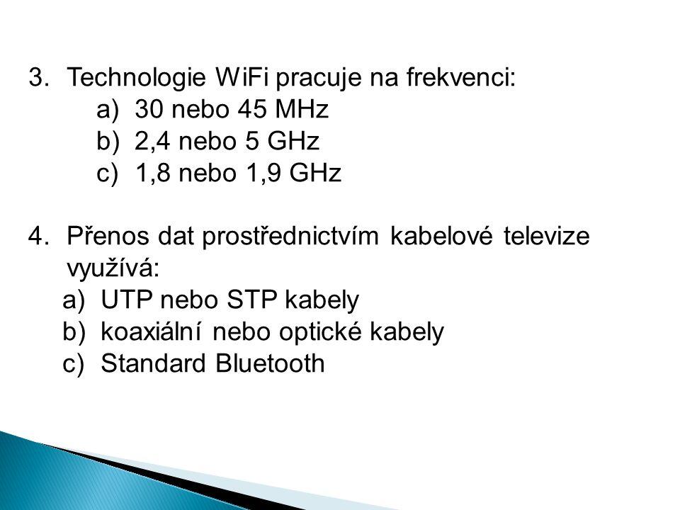 3.Technologie WiFi pracuje na frekvenci: a)30 nebo 45 MHz b)2,4 nebo 5 GHz c)1,8 nebo 1,9 GHz 4.Přenos dat prostřednictvím kabelové televize využívá: a)UTP nebo STP kabely b)koaxiální nebo optické kabely c)Standard Bluetooth