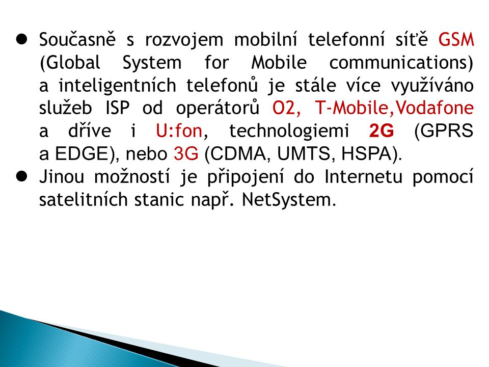 Současně s rozvojem mobilní telefonní síťě GSM (Global System for Mobile communications) a inteligentních telefonů je stále více využíváno služeb ISP od operátorů O2, T-Mobile,Vodafone a dříve i U:fon, technologiemi 2G (GPRS a EDGE), nebo 3G (CDMA, UMTS, HSPA).